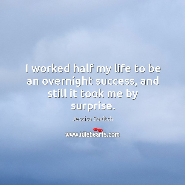 I worked half my life to be an overnight success, and still it took me by surprise. Image