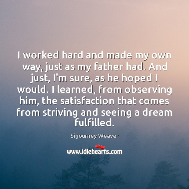 I worked hard and made my own way, just as my father Sigourney Weaver Picture Quote