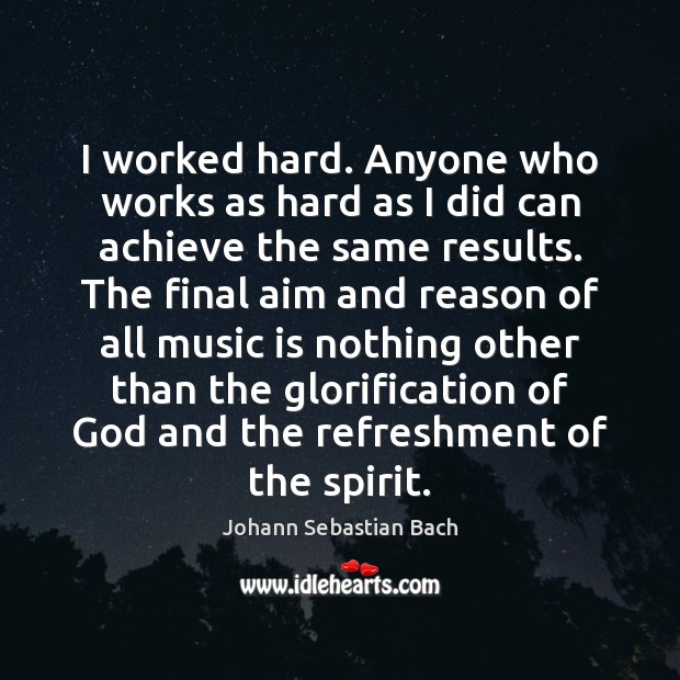 I worked hard. Anyone who works as hard as I did can Johann Sebastian Bach Picture Quote