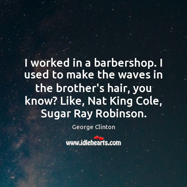 Image, I worked in a barbershop. I used to make the waves in