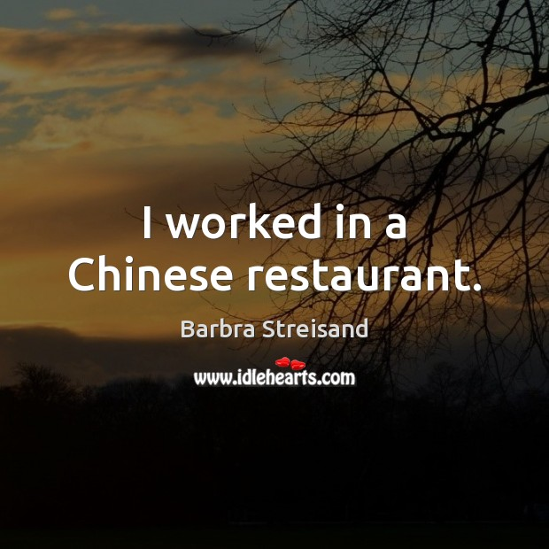 Image, I worked in a Chinese restaurant.