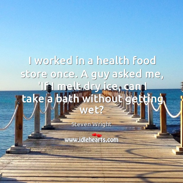 I worked in a health food store once. A guy asked me, Image
