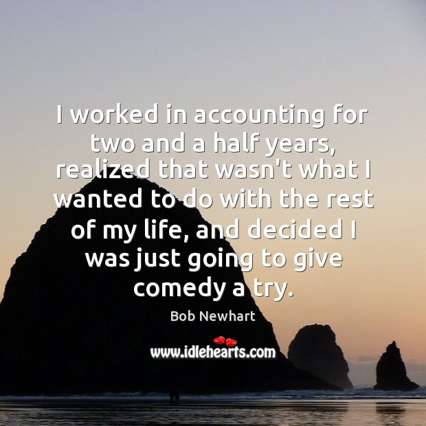 I worked in accounting for two and a half years, realized that Bob Newhart Picture Quote