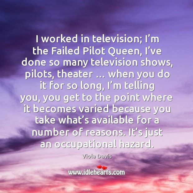 I worked in television; I'm the failed pilot queen, I've done so many television shows Image