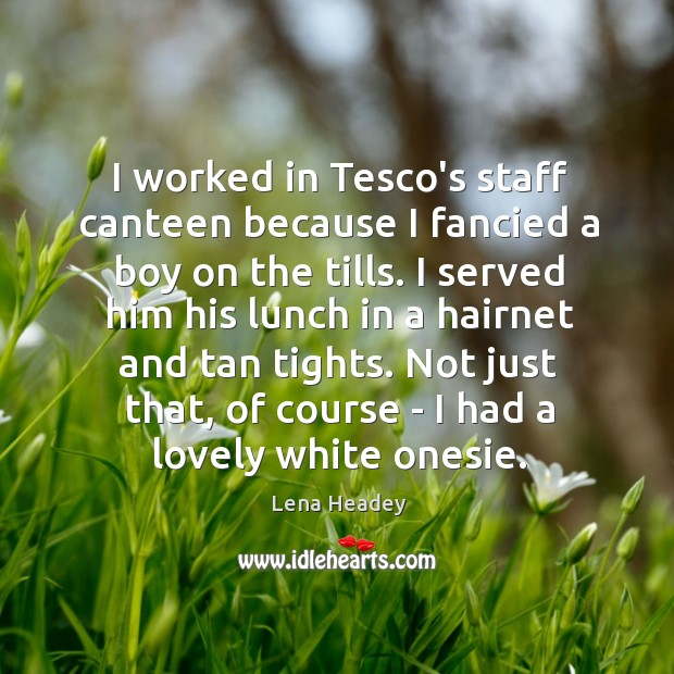 I worked in Tesco's staff canteen because I fancied a boy on Lena Headey Picture Quote