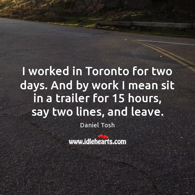 Image, I worked in Toronto for two days. And by work I mean