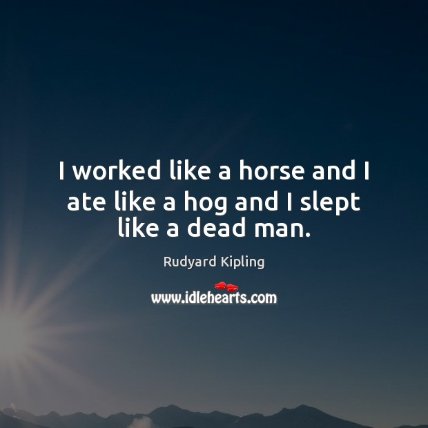 Image about I worked like a horse and I ate like a hog and I slept like a dead man.
