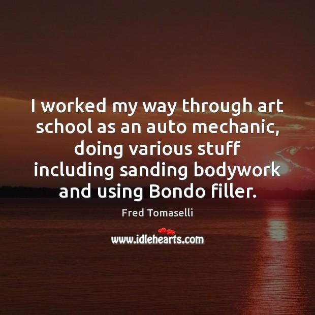 I worked my way through art school as an auto mechanic, doing Image