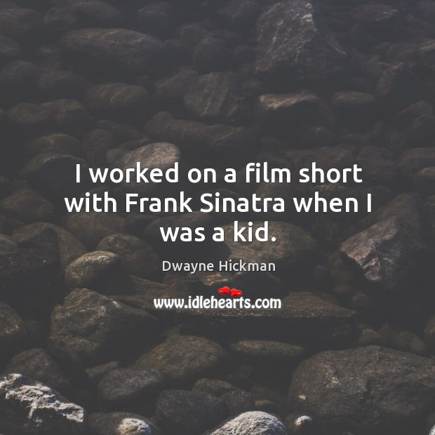 I worked on a film short with frank sinatra when I was a kid. Dwayne Hickman Picture Quote