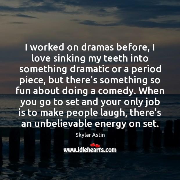 Image, I worked on dramas before, I love sinking my teeth into something