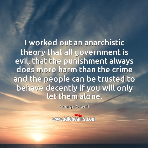Image, I worked out an anarchistic theory that all government is evil, that