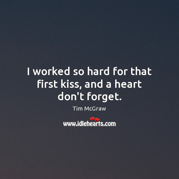 I worked so hard for that first kiss, and a heart don't forget. Tim McGraw Picture Quote