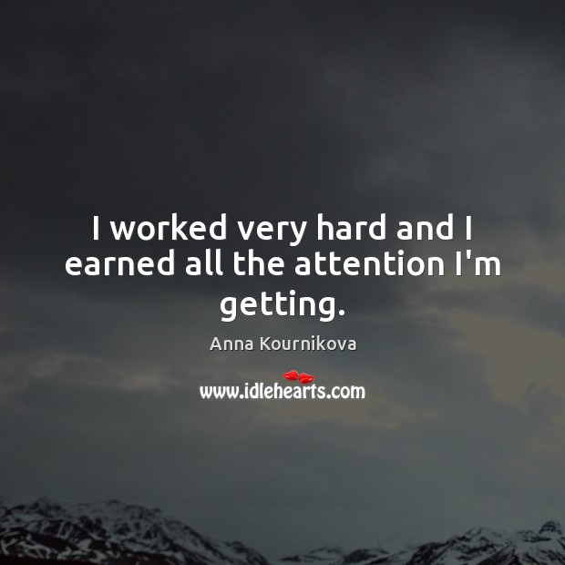 I worked very hard and I earned all the attention I'm getting. Anna Kournikova Picture Quote