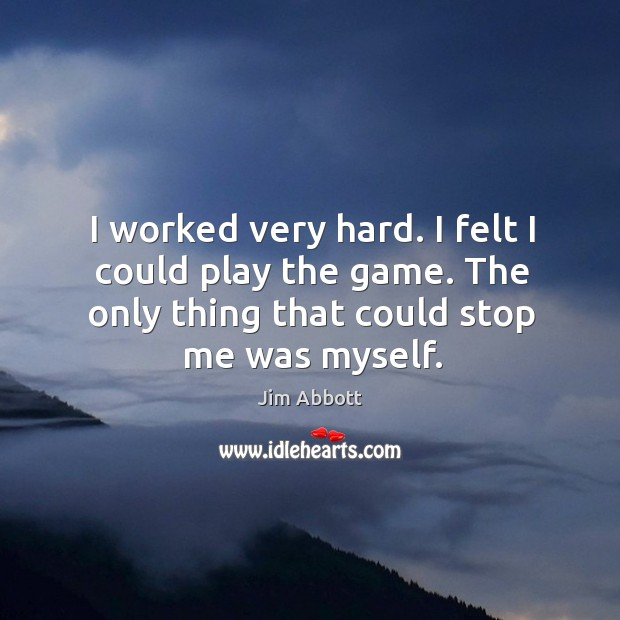 I worked very hard. I felt I could play the game. The Jim Abbott Picture Quote
