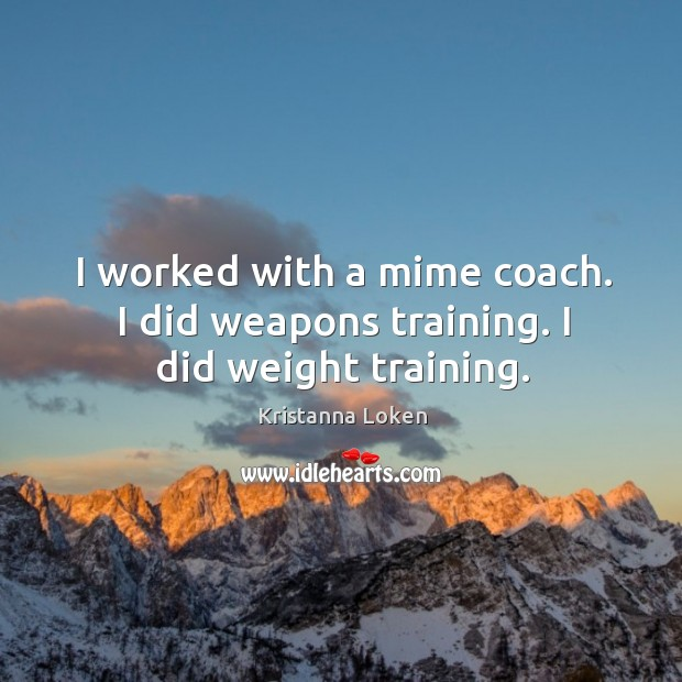 I worked with a mime coach. I did weapons training. I did weight training. Image