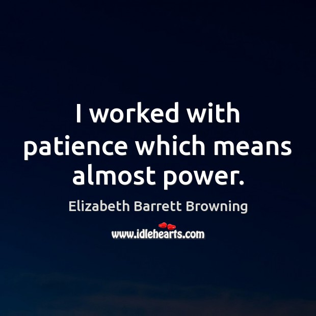 I worked with patience which means almost power. Elizabeth Barrett Browning Picture Quote