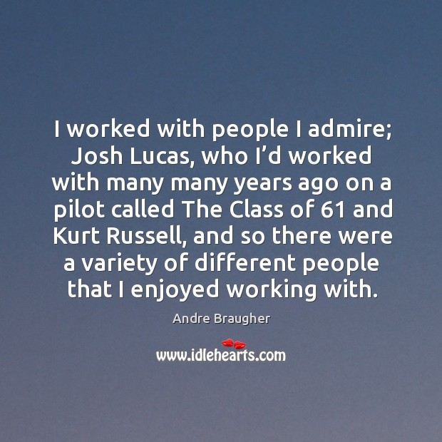 I worked with people I admire; josh lucas, who I'd worked with many many Image