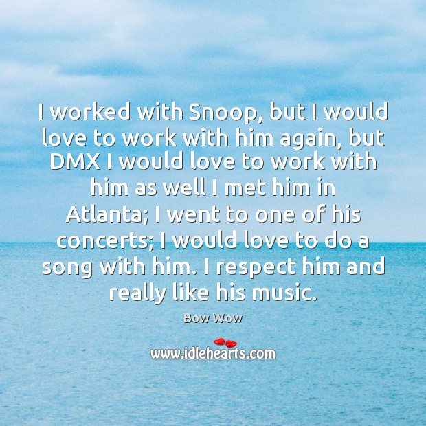 Image, I worked with Snoop, but I would love to work with him
