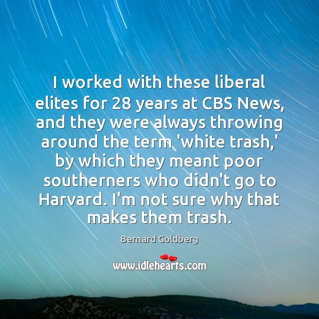 Image, I worked with these liberal elites for 28 years at CBS News, and