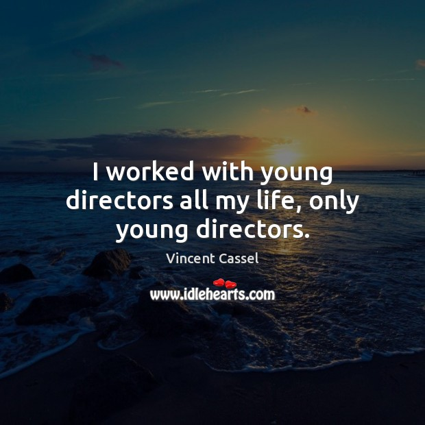 Image, I worked with young directors all my life, only young directors.