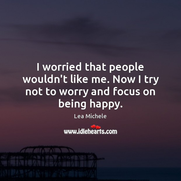 I worried that people wouldn't like me. Now I try not to worry and focus on being happy. Lea Michele Picture Quote