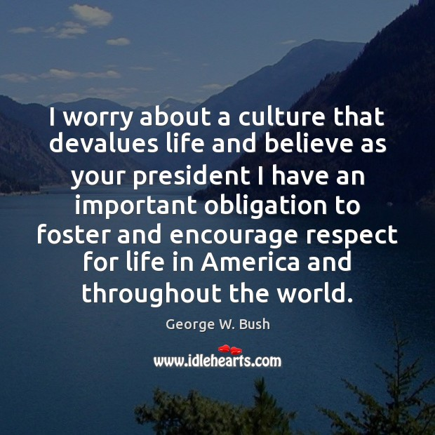 Image, I worry about a culture that devalues life and believe as your