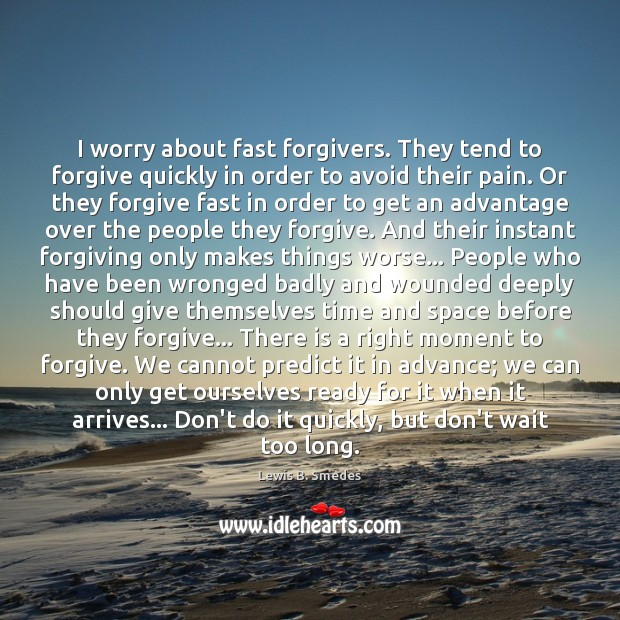 I worry about fast forgivers. They tend to forgive quickly in order Lewis B. Smedes Picture Quote