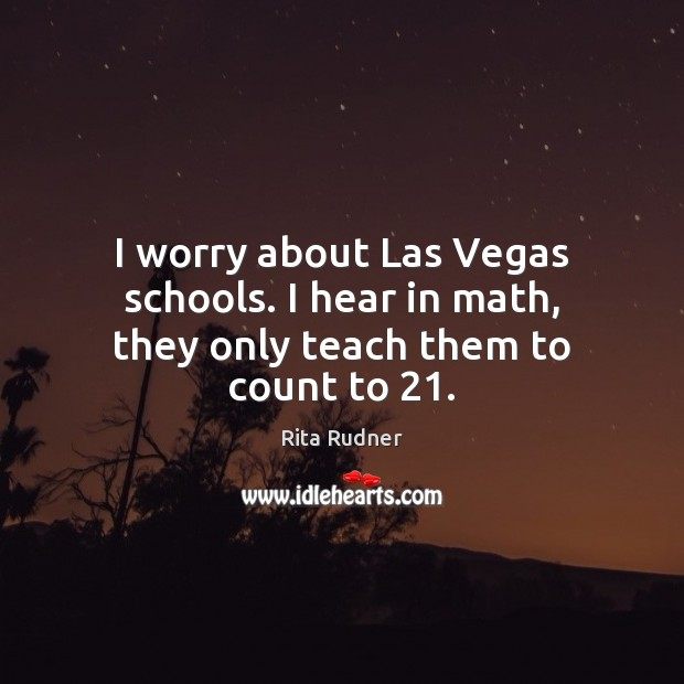 I worry about Las Vegas schools. I hear in math, they only teach them to count to 21. Image