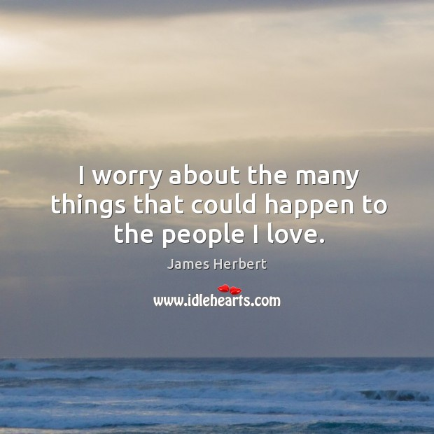 I worry about the many things that could happen to the people I love. James Herbert Picture Quote