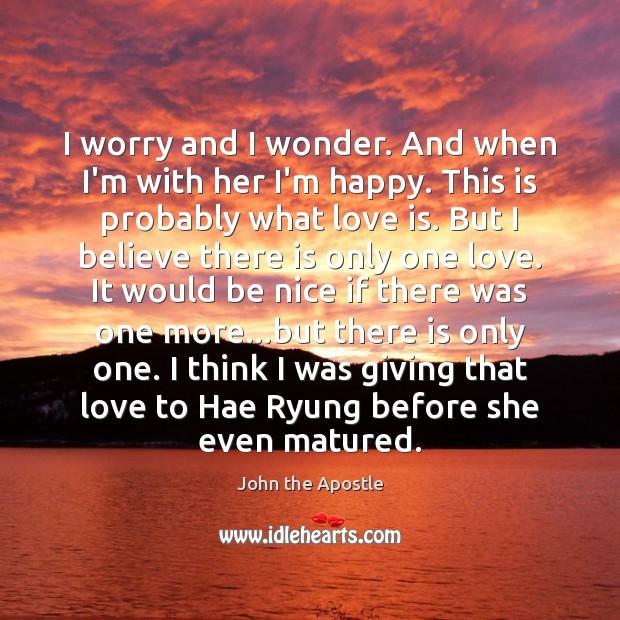 I worry and I wonder. And when I'm with her I'm happy. Image