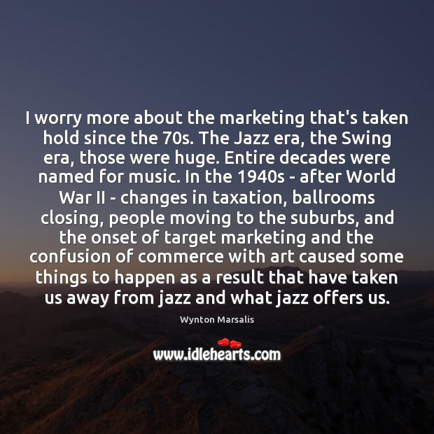 I worry more about the marketing that's taken hold since the 70s. Wynton Marsalis Picture Quote