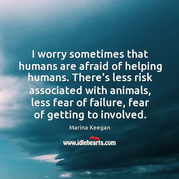I worry sometimes that humans are afraid of helping humans. There's less Image