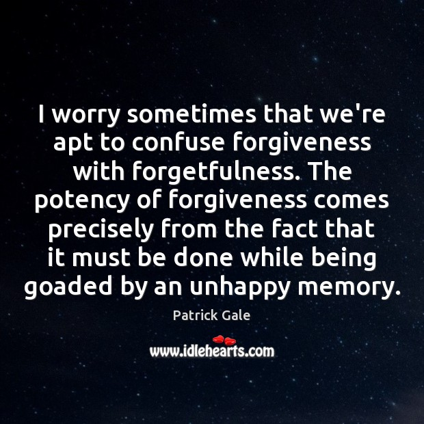 I worry sometimes that we're apt to confuse forgiveness with forgetfulness. The Image