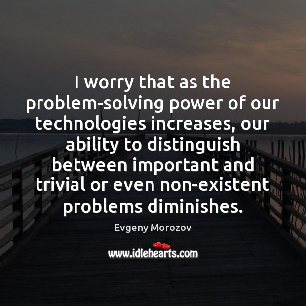 Image, I worry that as the problem-solving power of our technologies increases, our