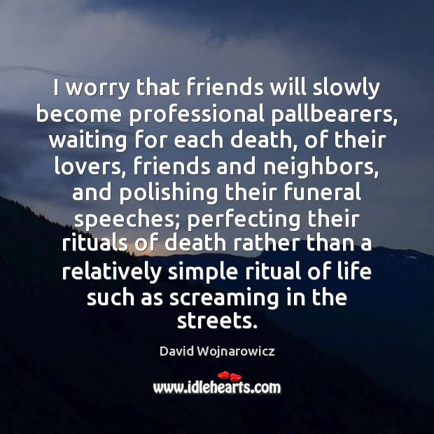 I worry that friends will slowly become professional pallbearers, waiting for each Image