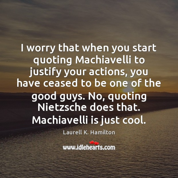 Image, I worry that when you start quoting Machiavelli to justify your actions,