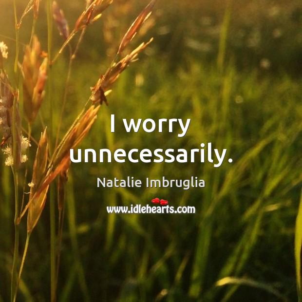 I worry unnecessarily. Natalie Imbruglia Picture Quote