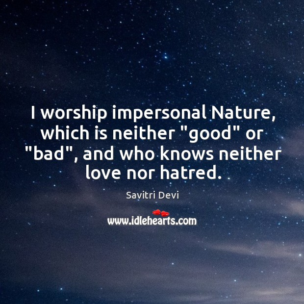 """I worship impersonal Nature, which is neither """"good"""" or """"bad"""", and who Image"""