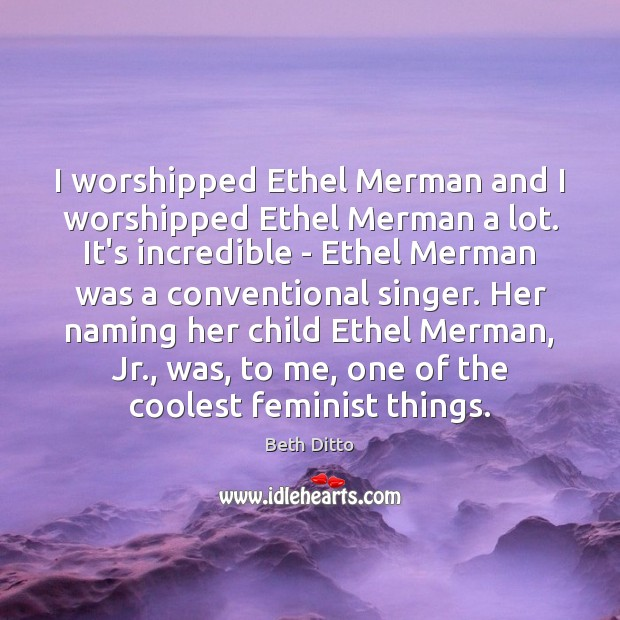 Image, I worshipped Ethel Merman and I worshipped Ethel Merman a lot. It's