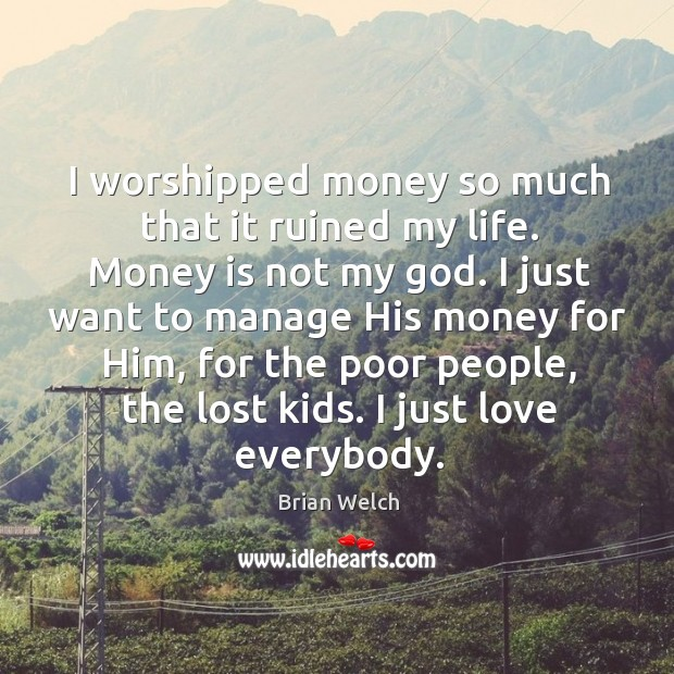 I worshipped money so much that it ruined my life. Money is not my God. Image