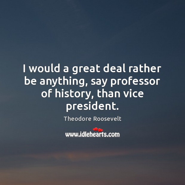 I would a great deal rather be anything, say professor of history, than vice president. Image