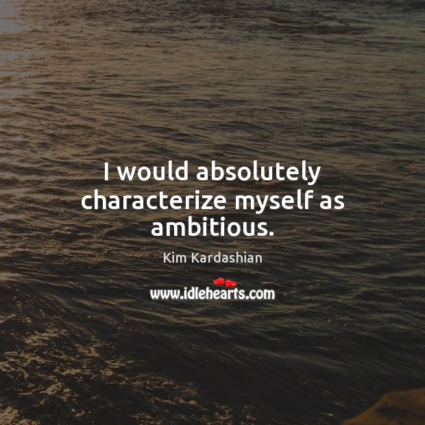 I would absolutely characterize myself as ambitious. Kim Kardashian Picture Quote