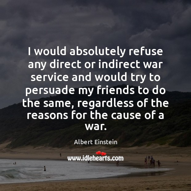I would absolutely refuse any direct or indirect war service and would Image