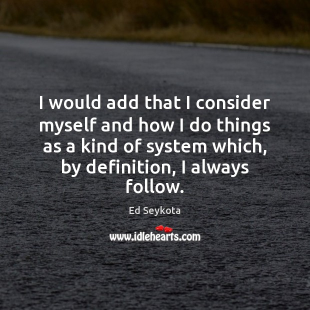 I would add that I consider myself and how I do things Ed Seykota Picture Quote
