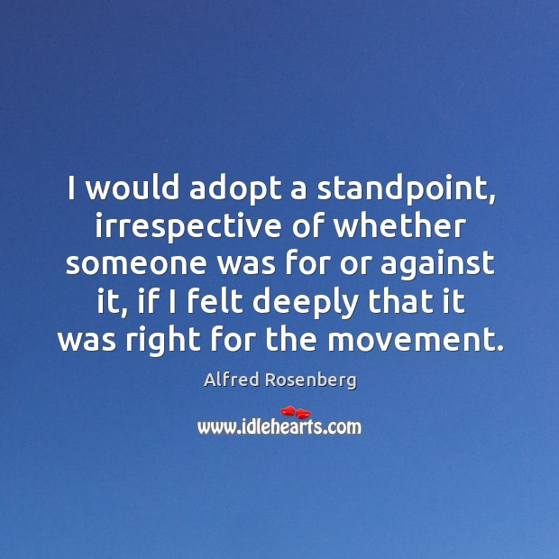 I would adopt a standpoint, irrespective of whether someone was for or against it Alfred Rosenberg Picture Quote