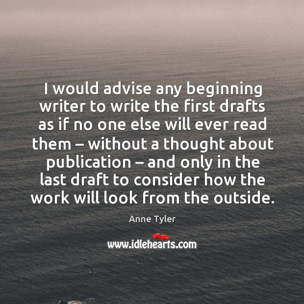 I would advise any beginning writer to write the first drafts as if no one else will ever Image
