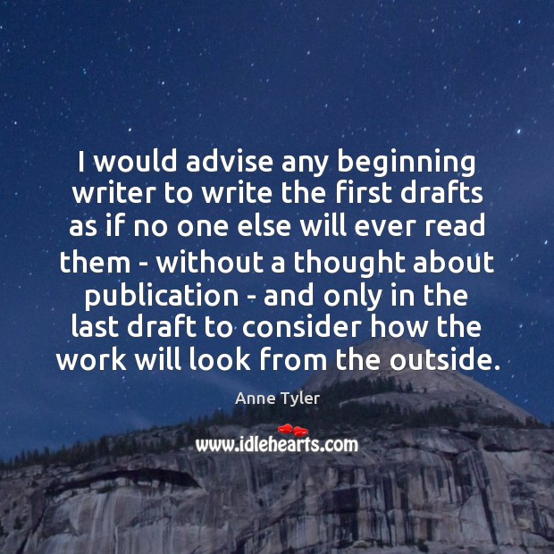 I would advise any beginning writer to write the first drafts as Anne Tyler Picture Quote