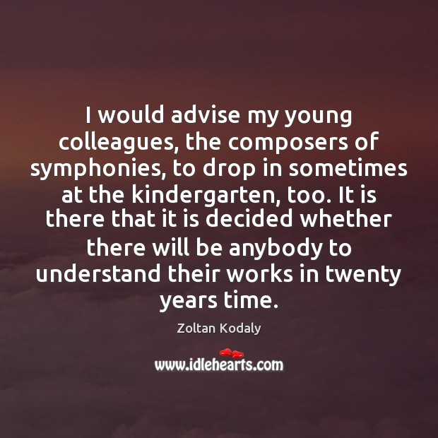 I would advise my young colleagues, the composers of symphonies, to drop Zoltan Kodaly Picture Quote