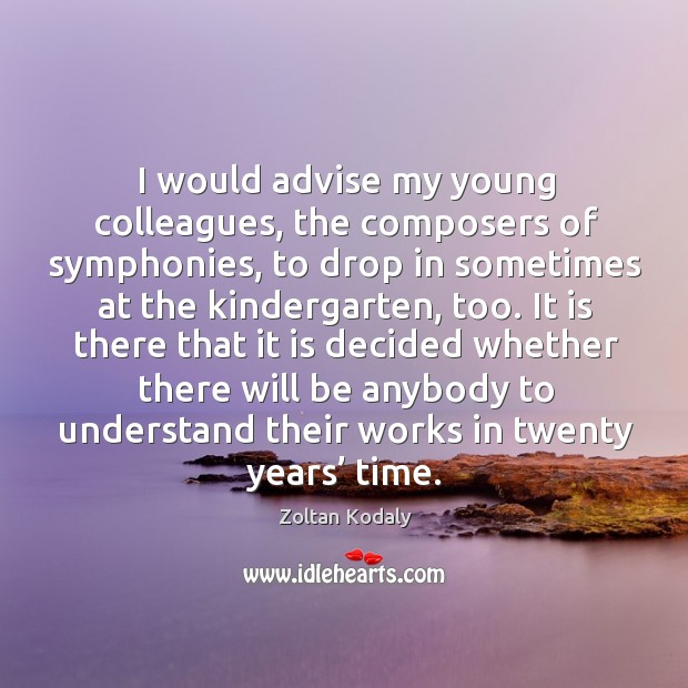 I would advise my young colleagues, the composers of symphonies, to drop in sometimes at the kindergarten, too. Zoltan Kodaly Picture Quote