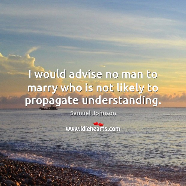 I would advise no man to marry who is not likely to propagate understanding. Image